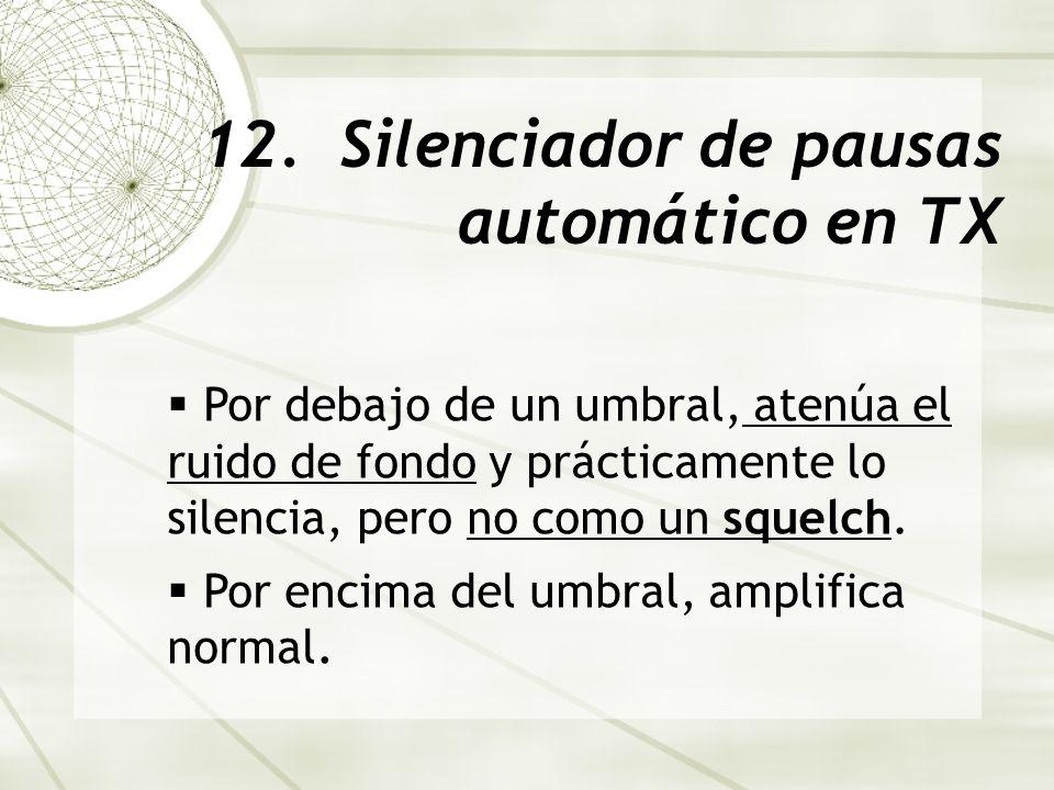 12. Silenciador de pausas automático en TX Por debajo de un umbral, atenúa el ruido de fondo y prácticamente lo silencia, pero no como un squelch. Por