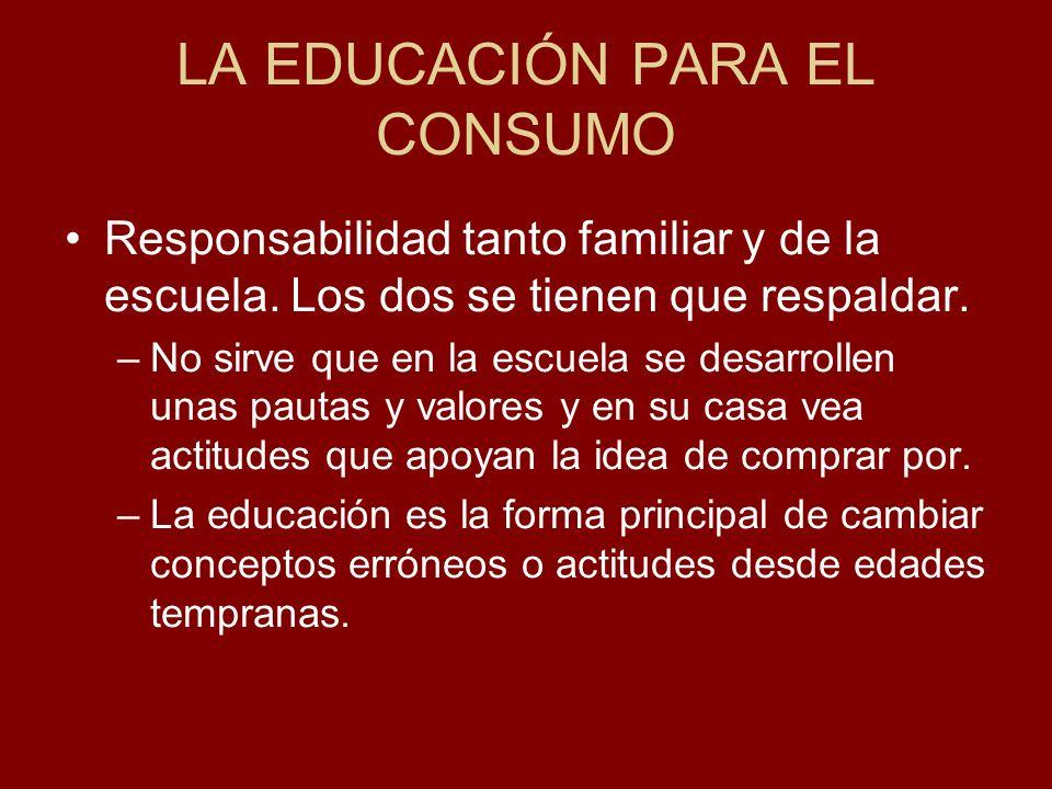 LA EDUCACIÓN PARA EL CONSUMO Responsabilidad tanto familiar y de la escuela. Los dos se tienen que respaldar. –No sirve que en la escuela se desarroll