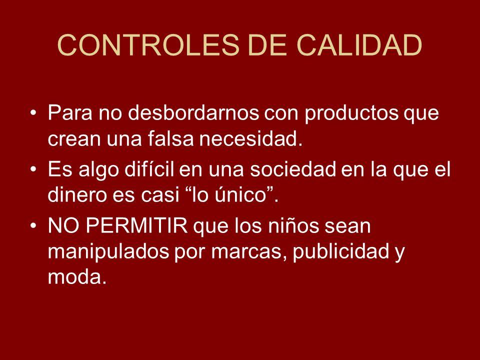 CONTROLES DE CALIDAD Para no desbordarnos con productos que crean una falsa necesidad. Es algo difícil en una sociedad en la que el dinero es casi lo