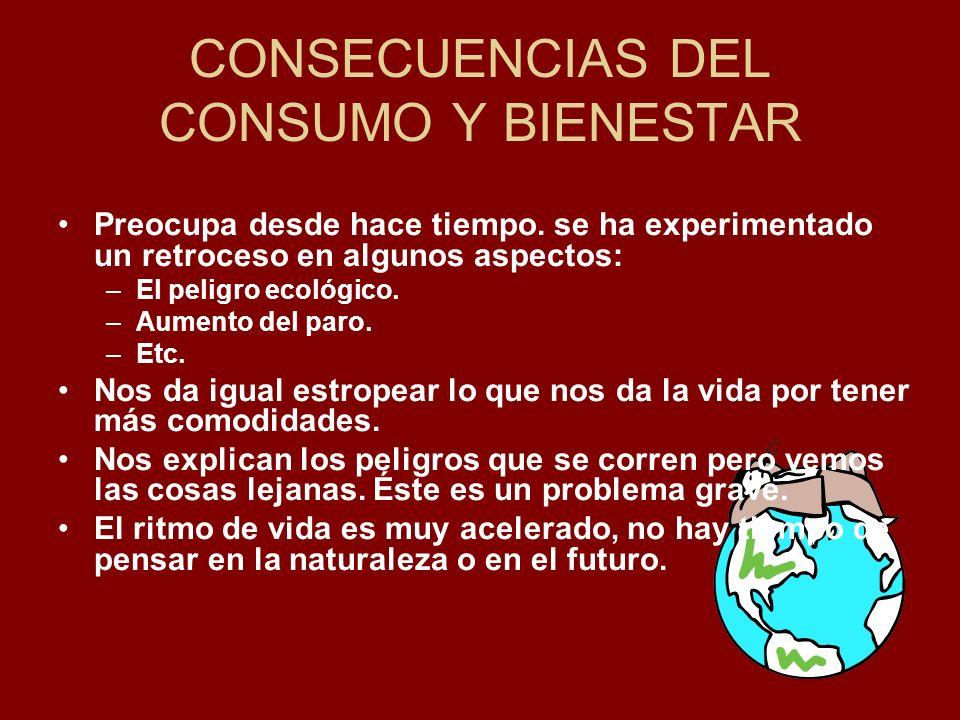 CONSECUENCIAS DEL CONSUMO Y BIENESTAR Preocupa desde hace tiempo. se ha experimentado un retroceso en algunos aspectos: –El peligro ecológico. –Aument