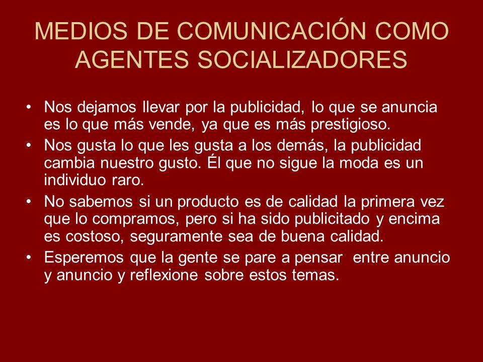 MEDIOS DE COMUNICACIÓN COMO AGENTES SOCIALIZADORES Nos dejamos llevar por la publicidad, lo que se anuncia es lo que más vende, ya que es más prestigi