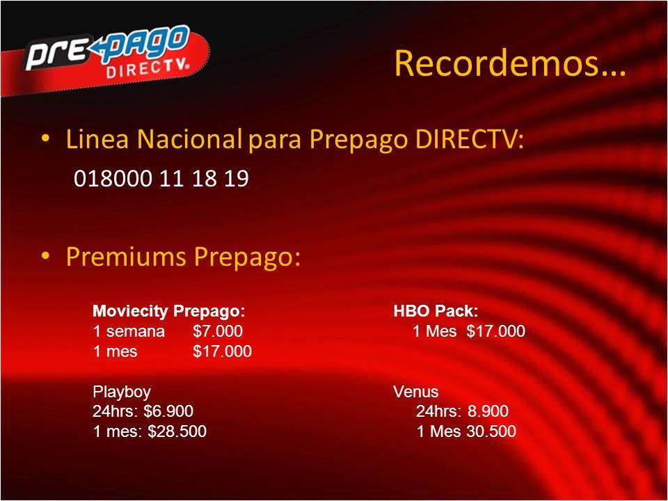 Recordemos… Linea Nacional para Prepago DIRECTV: 018000 11 18 19 Premiums Prepago: Moviecity Prepago:HBO Pack: 1 semana$7.000 1 Mes $17.000 1 mes$17.000 PlayboyVenus 24hrs: $6.900 24hrs: 8.900 1 mes: $28.500 1 Mes 30.500