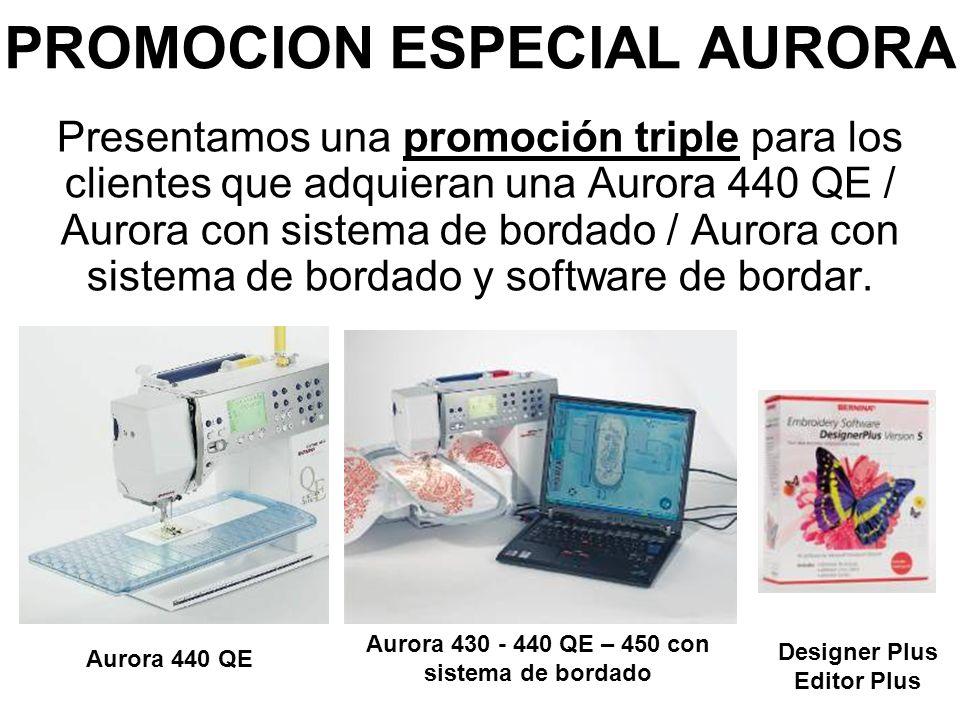PROMOCION ESPECIAL AURORA Presentamos una promoción triple para los clientes que adquieran una Aurora 440 QE / Aurora con sistema de bordado / Aurora con sistema de bordado y software de bordar.