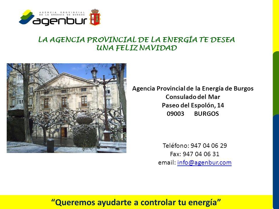 Teléfono: 947 04 06 29 Fax: 947 04 06 31 email: info@agenbur.cominfo@agenbur.com Queremos ayudarte a controlar tu energía Agencia Provincial de la Energía de Burgos Consulado del Mar Paseo del Espolón, 14 09003 BURGOS LA AGENCIA PROVINCIAL DE LA ENERGÍA TE DESEA UNA FELIZ NAVIDAD