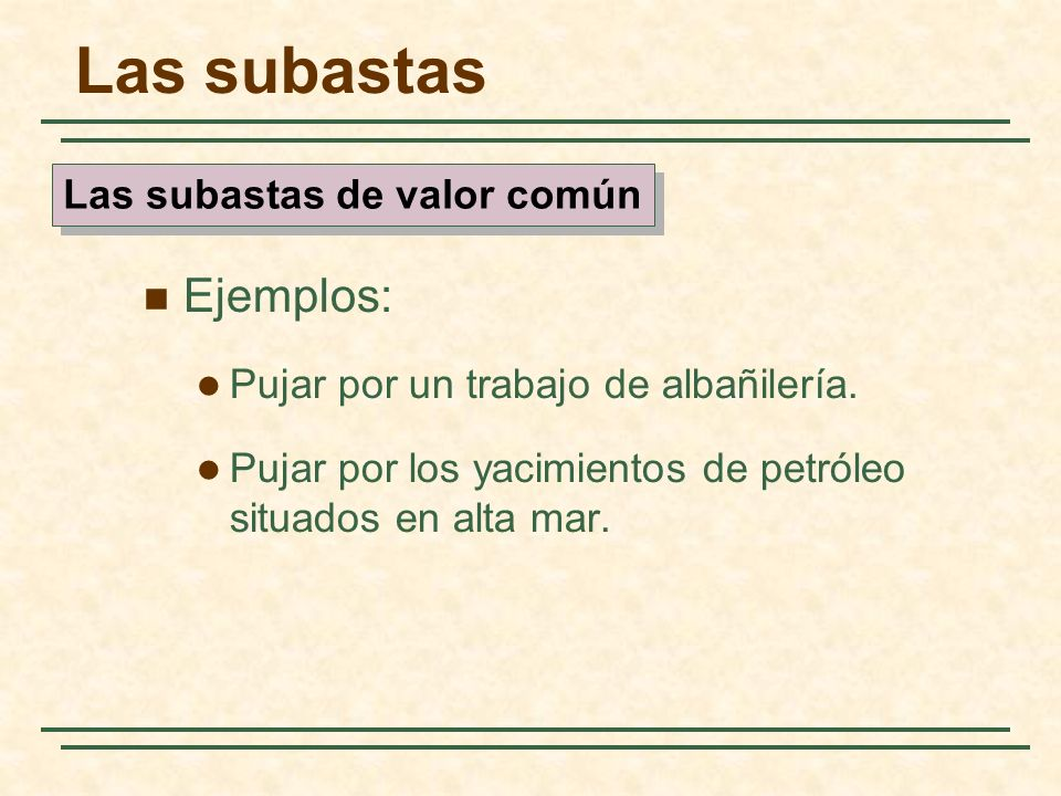 Las subastas Ejemplos: Pujar por un trabajo de albañilería. Pujar por los yacimientos de petróleo situados en alta mar. Las subastas de valor común