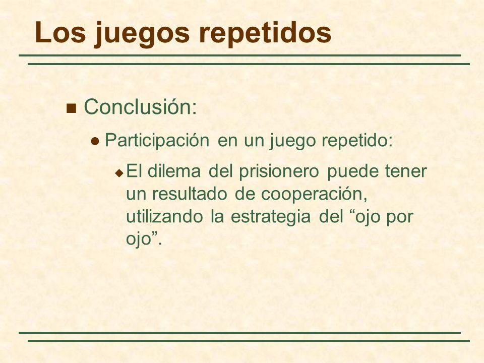 Los juegos repetidos Conclusión: Participación en un juego repetido: El dilema del prisionero puede tener un resultado de cooperación, utilizando la e