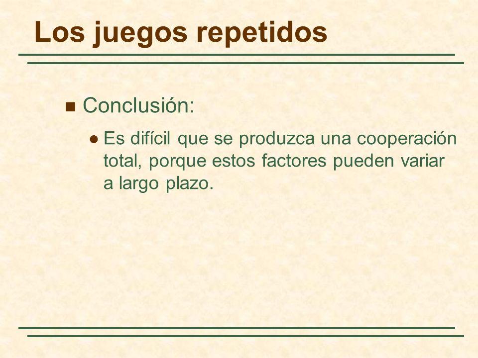 Los juegos repetidos Conclusión: Es difícil que se produzca una cooperación total, porque estos factores pueden variar a largo plazo.
