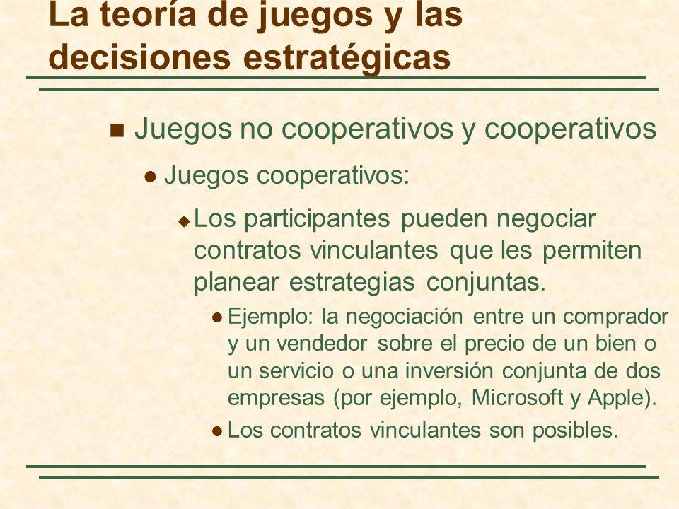 La teoría de juegos y las decisiones estratégicas Juegos no cooperativos y cooperativos Juegos no cooperativos: No es posible negociar y hacer cumplir un contrato vinculante entre jugadores.