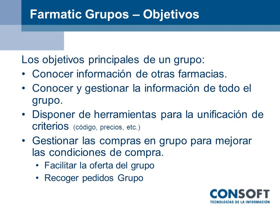 Farmatic Grupos – Objetivos Los objetivos principales de un grupo: Conocer información de otras farmacias. Conocer y gestionar la información de todo