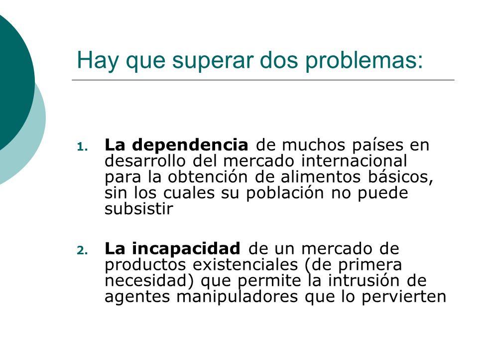 Hay que superar dos problemas: 1. La dependencia de muchos países en desarrollo del mercado internacional para la obtención de alimentos básicos, sin