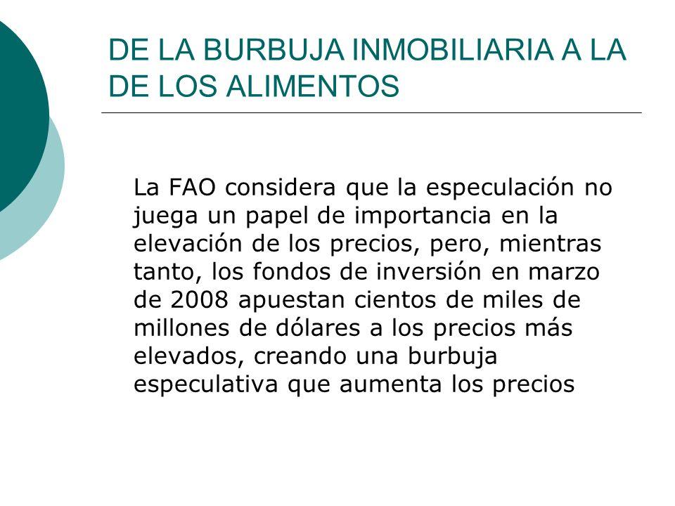 DE LA BURBUJA INMOBILIARIA A LA DE LOS ALIMENTOS La FAO considera que la especulación no juega un papel de importancia en la elevación de los precios,