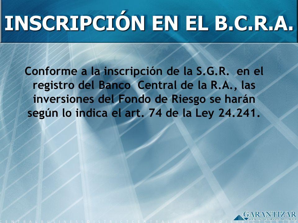 INSCRIPCIÓN EN EL B.C.R.A. Conforme a la inscripción de la S.G.R. en el registro del Banco Central de la R.A., las inversiones del Fondo de Riesgo se