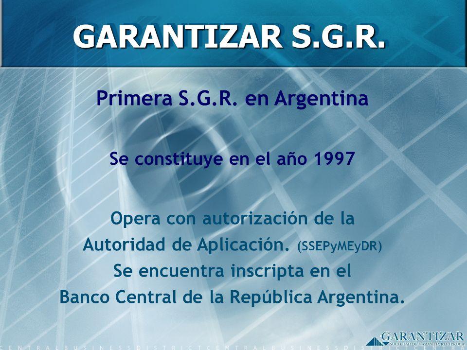 GARANTIZAR S.G.R. Primera S.G.R. en Argentina Se constituye en el año 1997 Opera con autorización de la Autoridad de Aplicación. (SSEPyMEyDR) Se encue
