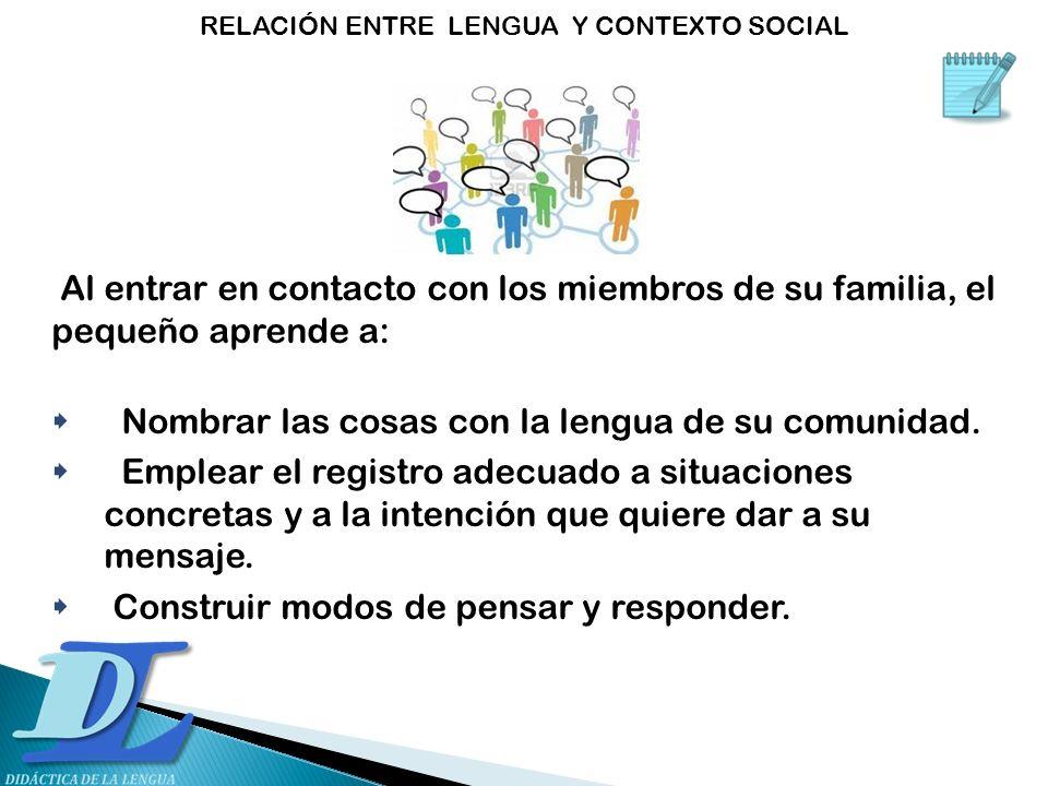 Al entrar en contacto con los miembros de su familia, el pequeño aprende a: Nombrar las cosas con la lengua de su comunidad. Emplear el registro adecu