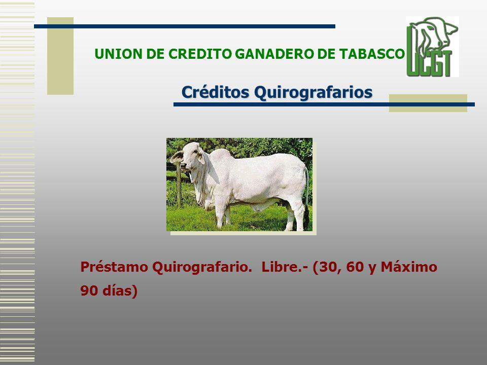 Préstamo Quirografario. Libre.- (30, 60 y Máximo 90 días) Créditos Quirografarios UNION DE CREDITO GANADERO DE TABASCO