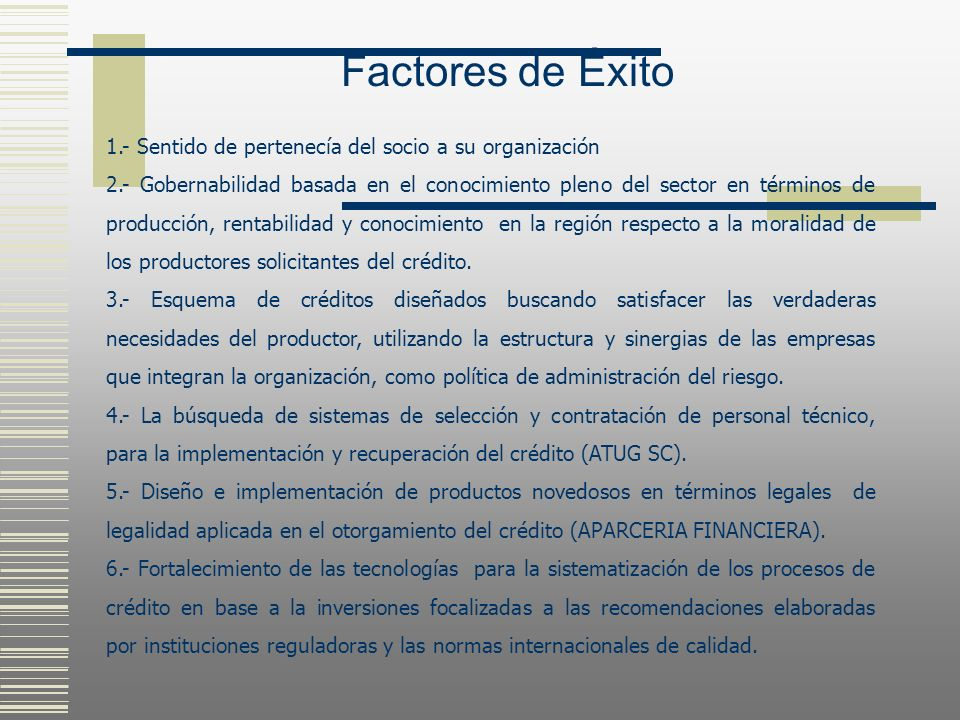 Factores de Éxito 1.- Sentido de pertenecía del socio a su organización 2.- Gobernabilidad basada en el conocimiento pleno del sector en términos de p