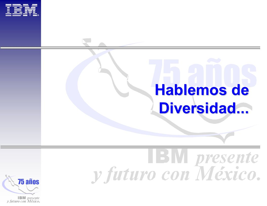 Mensajes Corporativos Our foundation, a business imperative IBM s employees represent a talented and diverse workforce.