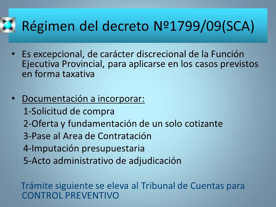 Régimen del decreto Nº1799/09(SCA) Es excepcional, de carácter discrecional de la Función Ejecutiva Provincial, para aplicarse en los casos previstos en forma taxativa Documentación a incorporar: 1-Solicitud de compra 2-Oferta y fundamentación de un solo cotizante 3-Pase al Area de Contratación 4-Imputación presupuestaria 5-Acto administrativo de adjudicación Trámite siguiente se eleva al Tribunal de Cuentas para CONTROL PREVENTIVO