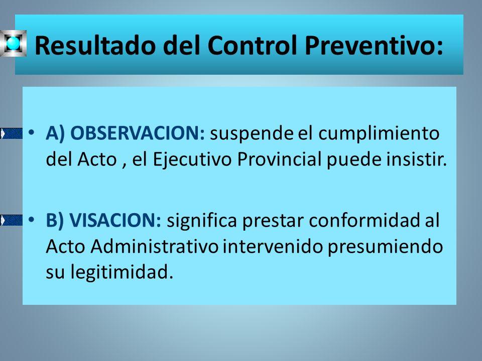 Resultado del Control Preventivo: A) OBSERVACION: suspende el cumplimiento del Acto, el Ejecutivo Provincial puede insistir. B) VISACION: significa pr