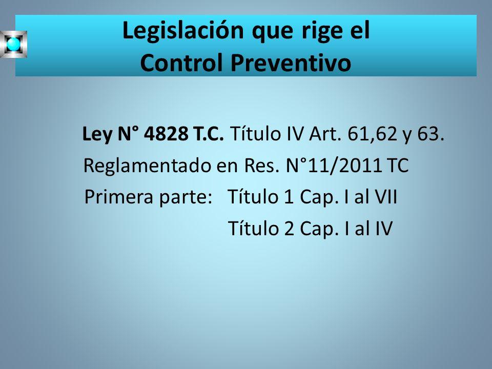 Legislación que rige el Control Preventivo Ley N° 4828 T.C. Título IV Art. 61,62 y 63. Reglamentado en Res. N°11/2011 TC Primera parte: Título 1 Cap.