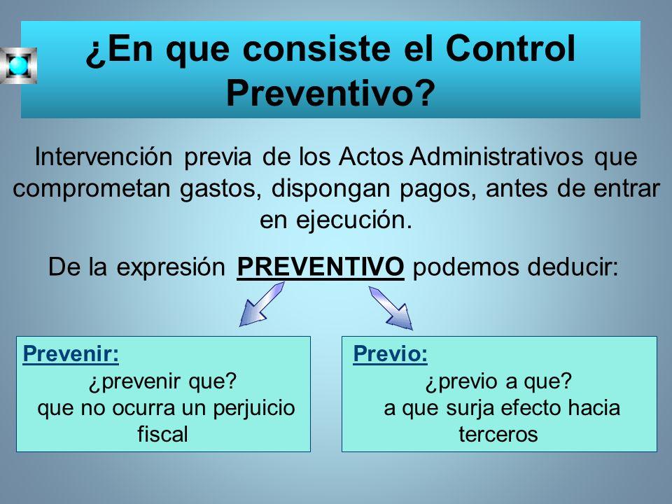 ¿En que consiste el Control Preventivo? Intervención previa de los Actos Administrativos que comprometan gastos, dispongan pagos, antes de entrar en e