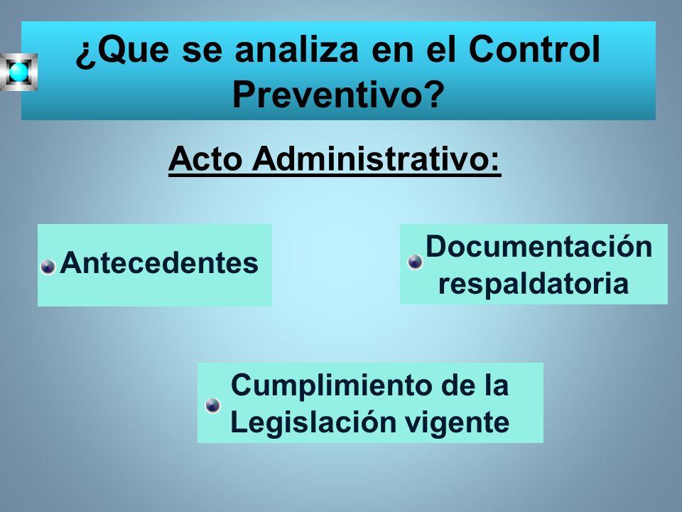 ¿Que se analiza en el Control Preventivo? Acto Administrativo: Antecedentes Documentación respaldatoria Cumplimiento de la Legislación vigente
