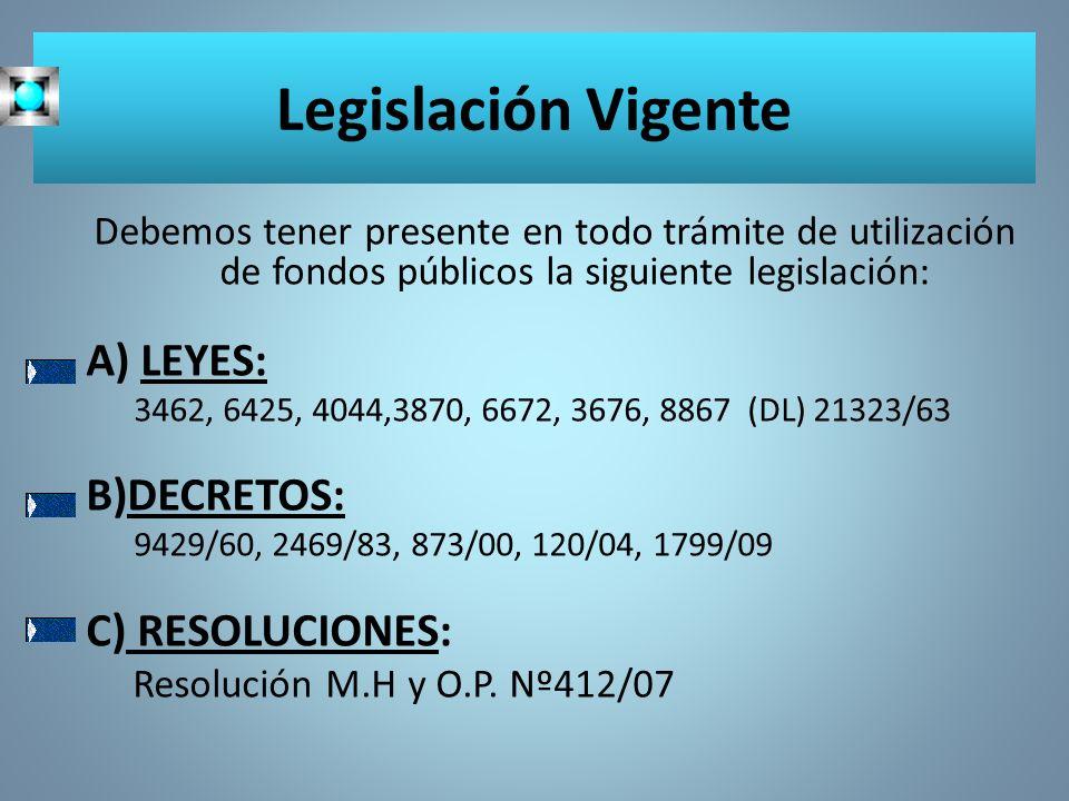Legislación Vigente Debemos tener presente en todo trámite de utilización de fondos públicos la siguiente legislación: A) LEYES: 3462, 6425, 4044,3870, 6672, 3676, 8867 (DL) 21323/63 B)DECRETOS: 9429/60, 2469/83, 873/00, 120/04, 1799/09 C) RESOLUCIONES: Resolución M.H y O.P.