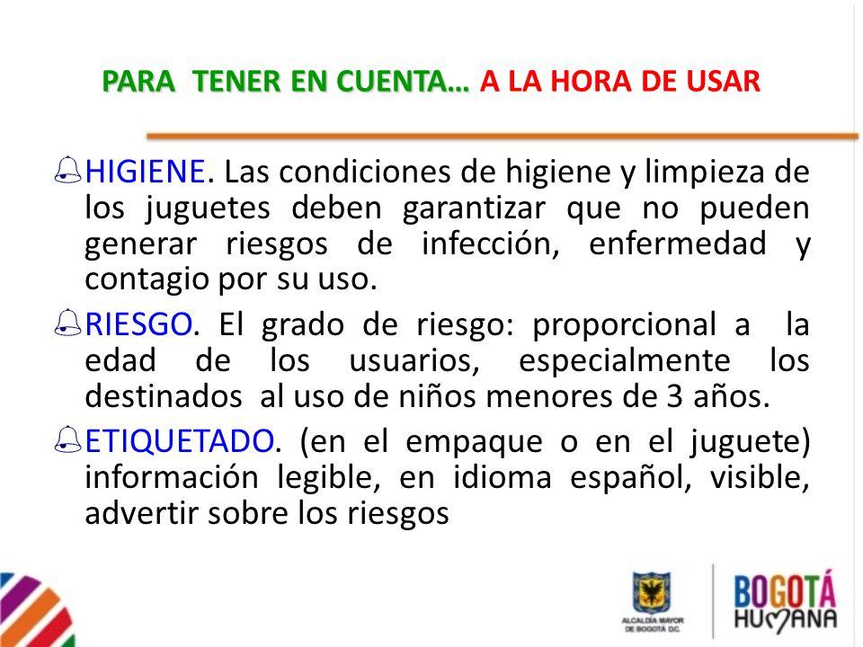 PARA TENER EN CUENTA… PARA TENER EN CUENTA… A LA HORA DE USAR HIGIENE. Las condiciones de higiene y limpieza de los juguetes deben garantizar que no p