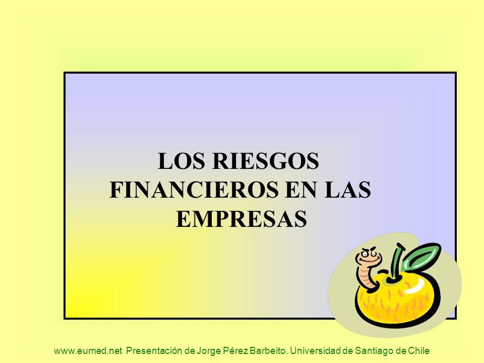 www.eumed.net Presentación de Jorge Pérez Barbeito. Universidad de Santiago de Chile LOS RIESGOS FINANCIEROS EN LAS EMPRESAS