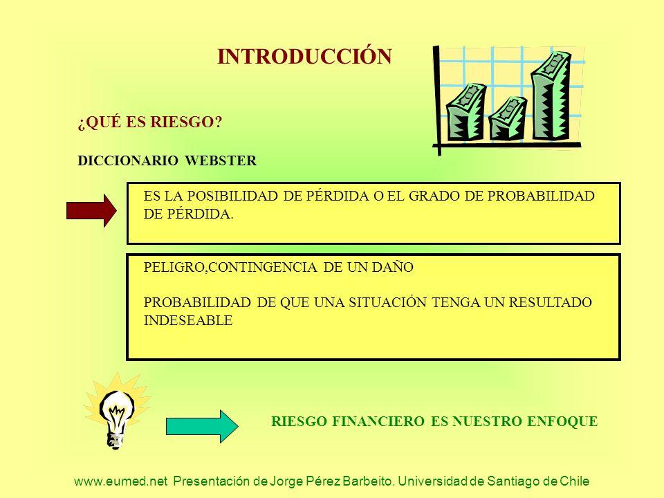 www.eumed.net Presentación de Jorge Pérez Barbeito. Universidad de Santiago de Chile INTRODUCCIÓN ¿QUÉ ES RIESGO? DICCIONARIO WEBSTER ES LA POSIBILIDA