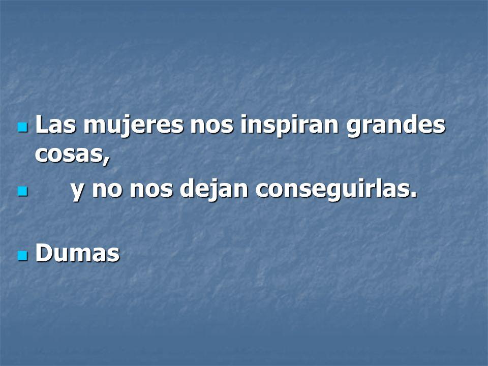 Las mujeres nos inspiran grandes cosas, Las mujeres nos inspiran grandes cosas, y no nos dejan conseguirlas.