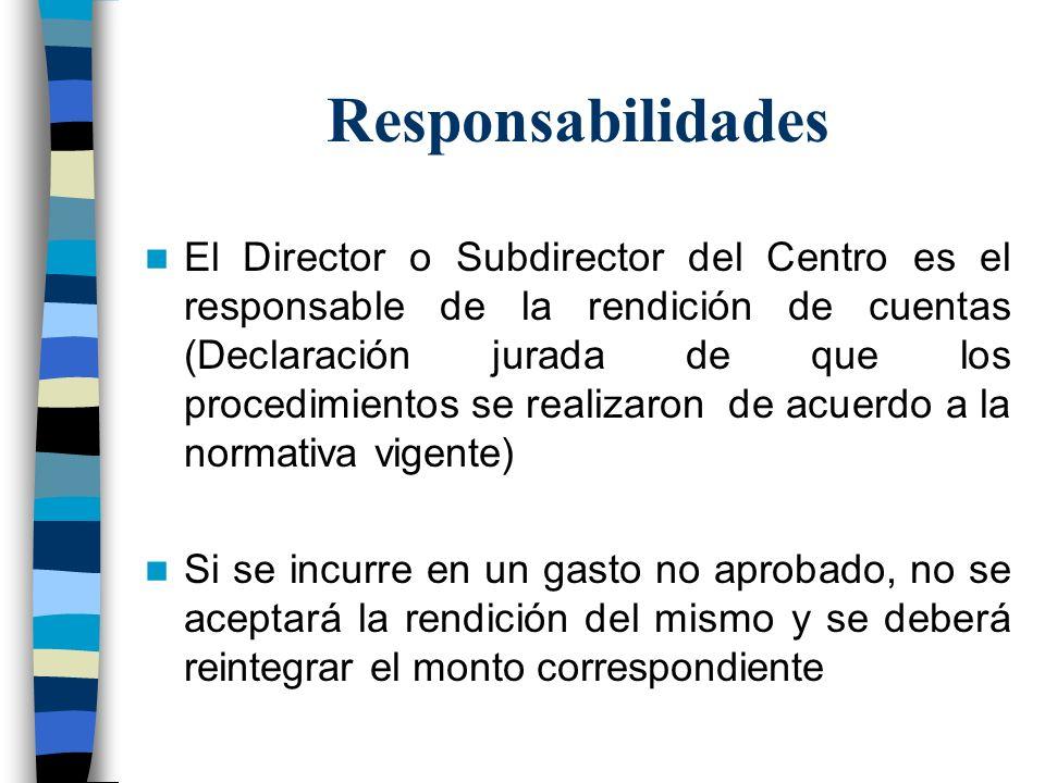 Responsabilidades El Director o Subdirector del Centro es el responsable de la rendición de cuentas (Declaración jurada de que los procedimientos se r