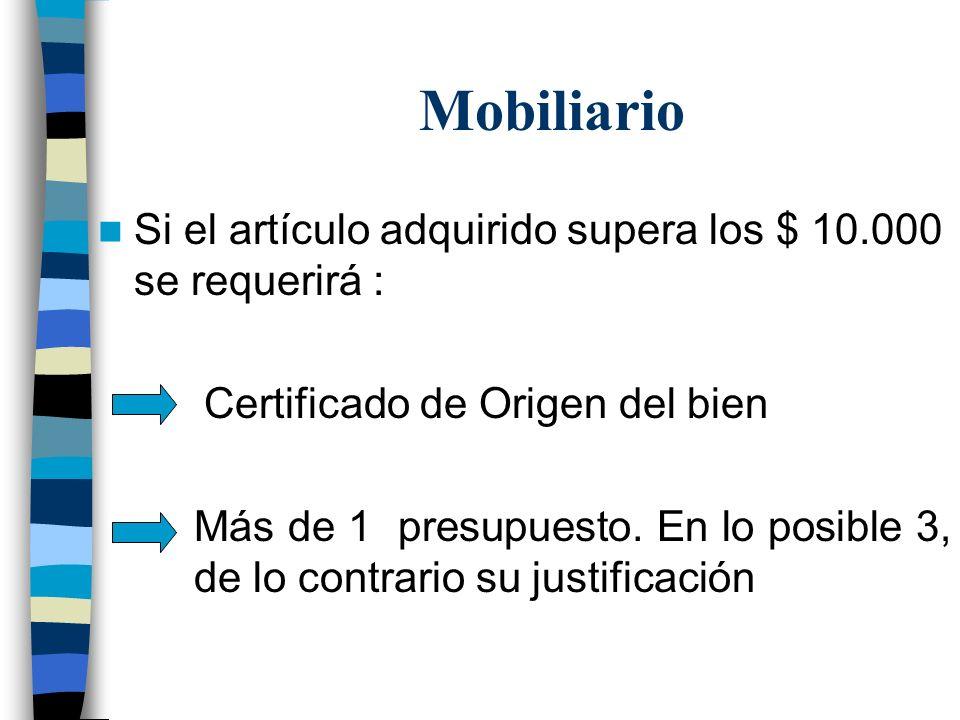 Mobiliario Si el artículo adquirido supera los $ 10.000 se requerirá : Certificado de Origen del bien Más de 1 presupuesto. En lo posible 3, de lo con