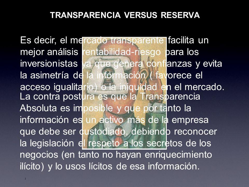2 TRANSPARENCIA VERSUS RESERVA Es decir, el mercado transparente facilita un mejor análisis rentabilidad-riesgo para los inversionistas ya que genera confianzas y evita la asimetría de la información ( favorece el acceso igualitario) o la iniquidad en el mercado.