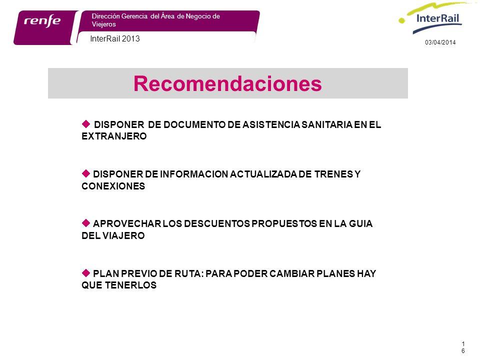 InterRail 2013 16 Dirección Gerencia del Área de Negocio de Viejeros 03/04/2014 DISPONER DE DOCUMENTO DE ASISTENCIA SANITARIA EN EL EXTRANJERO DISPONER DE INFORMACION ACTUALIZADA DE TRENES Y CONEXIONES APROVECHAR LOS DESCUENTOS PROPUESTOS EN LA GUIA DEL VIAJERO PLAN PREVIO DE RUTA: PARA PODER CAMBIAR PLANES HAY QUE TENERLOS Recomendaciones