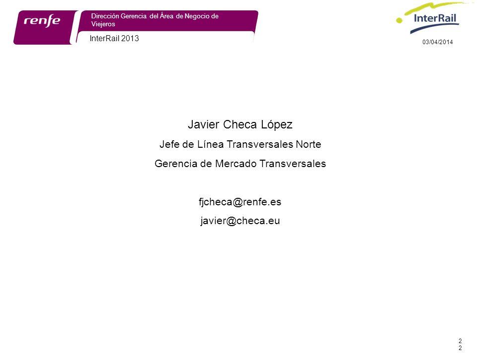 InterRail 2013 22 Dirección Gerencia del Área de Negocio de Viejeros 03/04/2014 Javier Checa López Jefe de Línea Transversales Norte Gerencia de Mercado Transversales fjcheca@renfe.es javier@checa.eu