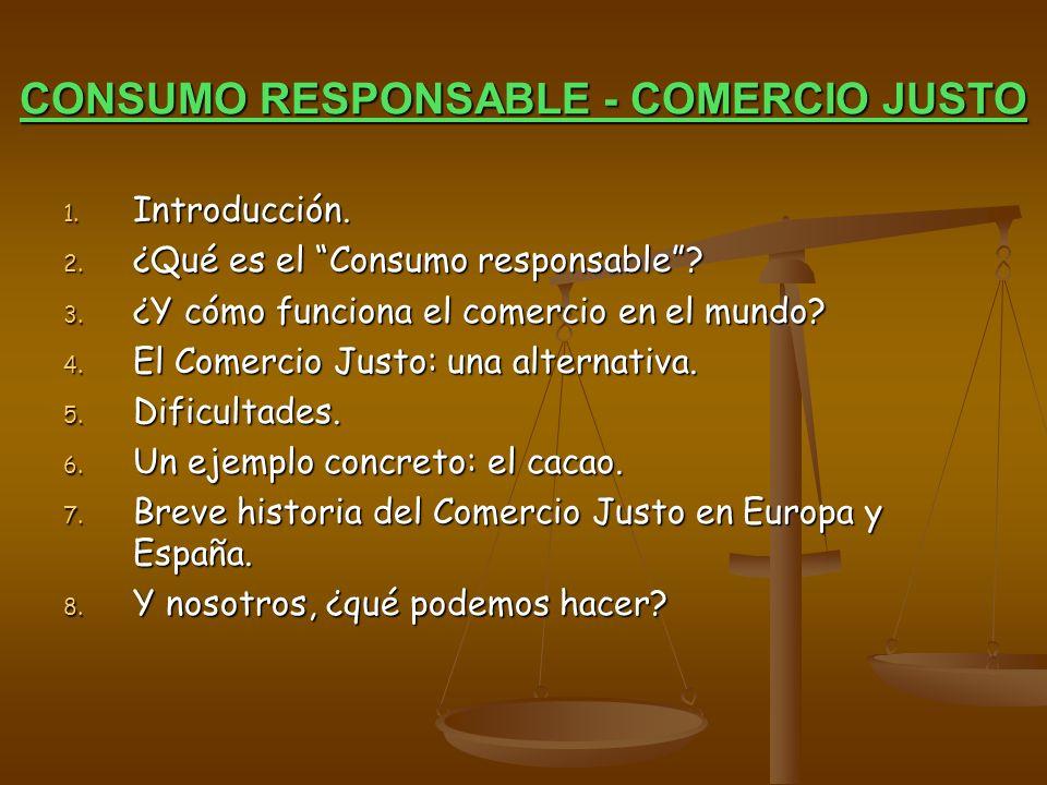 CONSUMO RESPONSABLE - COMERCIO JUSTO 1. Introducción. 2. ¿Qué es el Consumo responsable? 3. ¿Y cómo funciona el comercio en el mundo? 4. El Comercio J