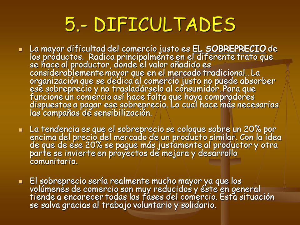 5.- DIFICULTADES La mayor dificultad del comercio justo es EL SOBREPRECIO de los productos. Radica principalmente en el diferente trato que se hace al