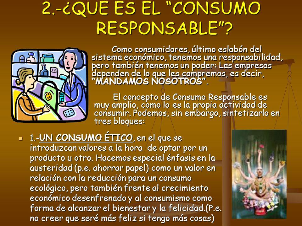 2.-¿QUÉ ES EL CONSUMO RESPONSABLE? 2.-¿QUÉ ES EL CONSUMO RESPONSABLE? Como consumidores, último eslabón del sistema económico, tenemos una responsabil