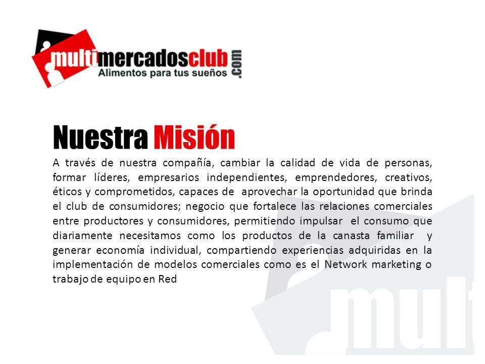 Nuestra Misión A través de nuestra compañía, cambiar la calidad de vida de personas, formar líderes, empresarios independientes, emprendedores, creati