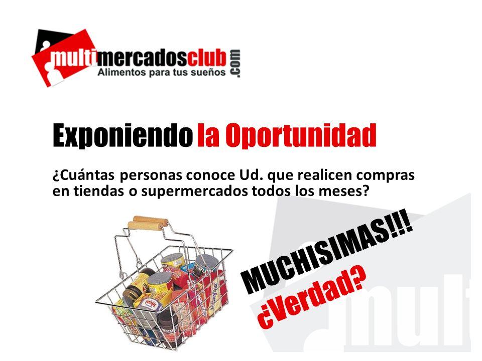 Exponiendo la Oportunidad ¿Cuántas personas conoce Ud. que realicen compras en tiendas o supermercados todos los meses? MUCHISIMAS!!! ¿Verdad?
