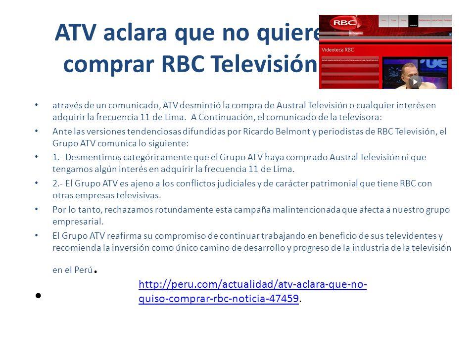 ATV desmiente interés de comprar Canal 11 través de un comunicado el Grupo ATV desmintió que fueran a comprar RBC televisión ante las versiones tendenciosas difundidas por Ricardo Belmont y periodistas de RBC Televisión .