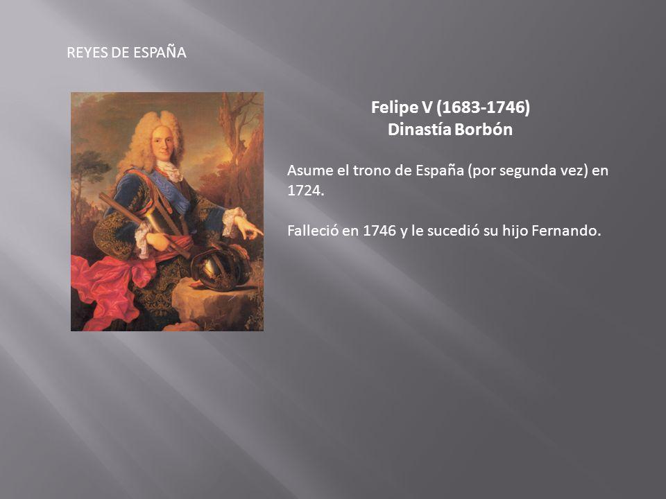 REYES DE ESPAÑA Felipe V (1683-1746) Dinastía Borbón Asume el trono de España (por segunda vez) en 1724.