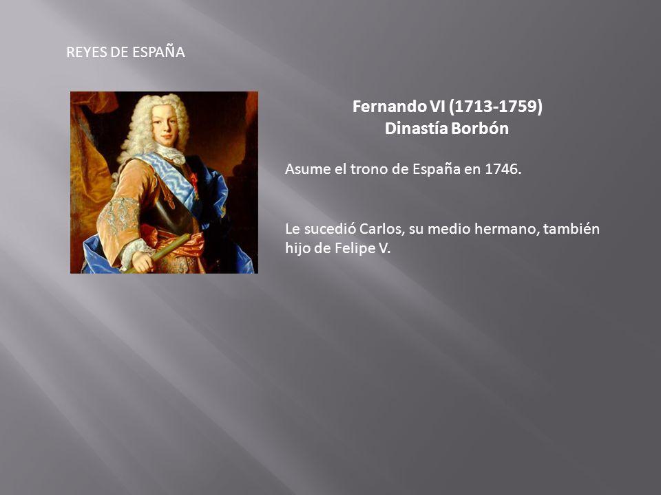 REYES DE ESPAÑA Fernando VI (1713-1759) Dinastía Borbón Asume el trono de España en 1746.