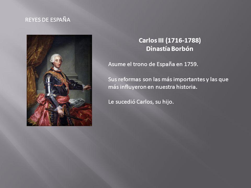 REYES DE ESPAÑA Carlos III (1716-1788) Dinastía Borbón Asume el trono de España en 1759.