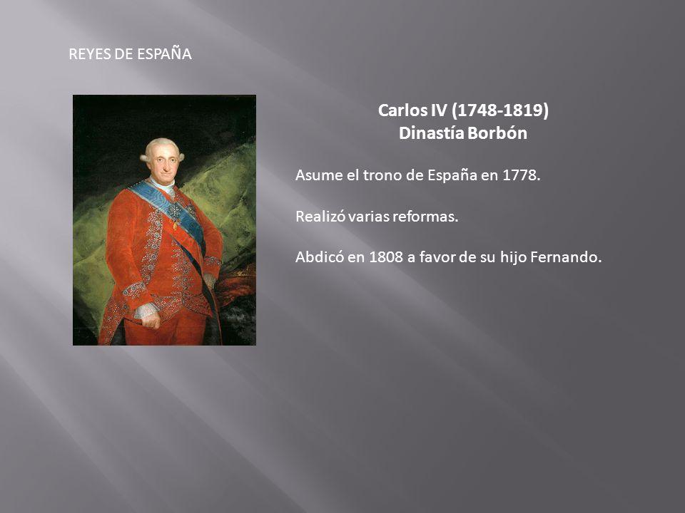 REYES DE ESPAÑA Carlos IV (1748-1819) Dinastía Borbón Asume el trono de España en 1778.