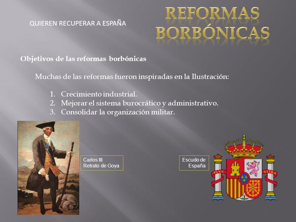QUIEREN RECUPERAR A ESPAÑA Objetivos de las reformas borbónicas Muchas de las reformas fueron inspiradas en la Ilustración: 1.Crecimiento industrial.