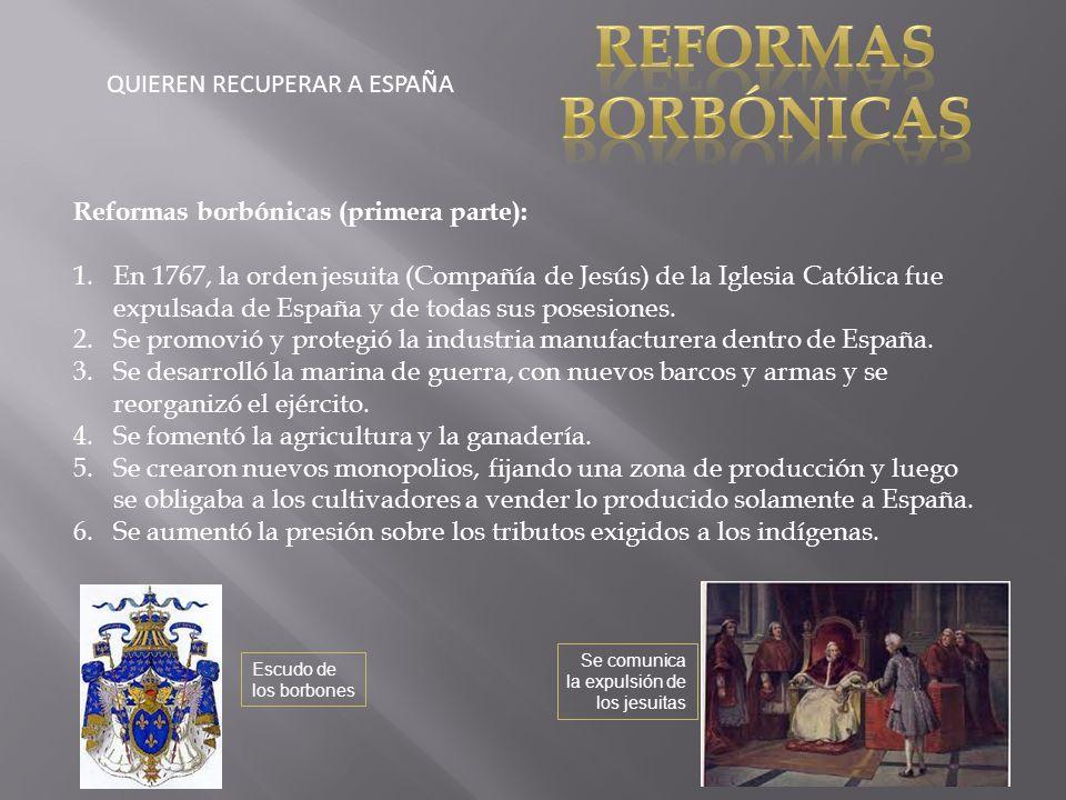 QUIEREN RECUPERAR A ESPAÑA Reformas borbónicas (primera parte): 1.En 1767, la orden jesuita (Compañía de Jesús) de la Iglesia Católica fue expulsada de España y de todas sus posesiones.