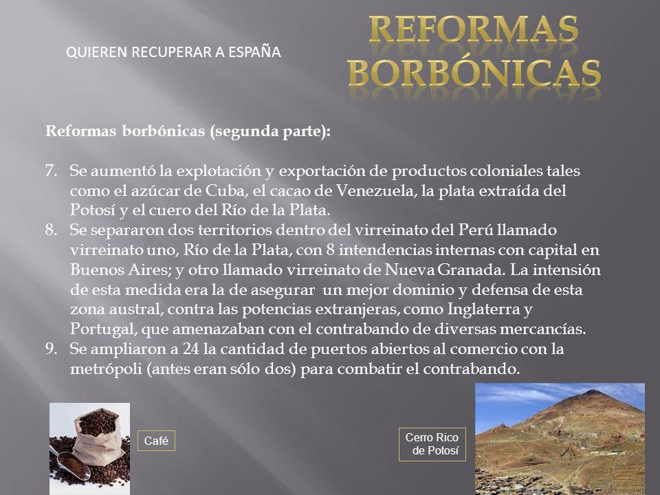 QUIEREN RECUPERAR A ESPAÑA Reformas borbónicas (segunda parte): 7.Se aumentó la explotación y exportación de productos coloniales tales como el azúcar de Cuba, el cacao de Venezuela, la plata extraída del Potosí y el cuero del Río de la Plata.