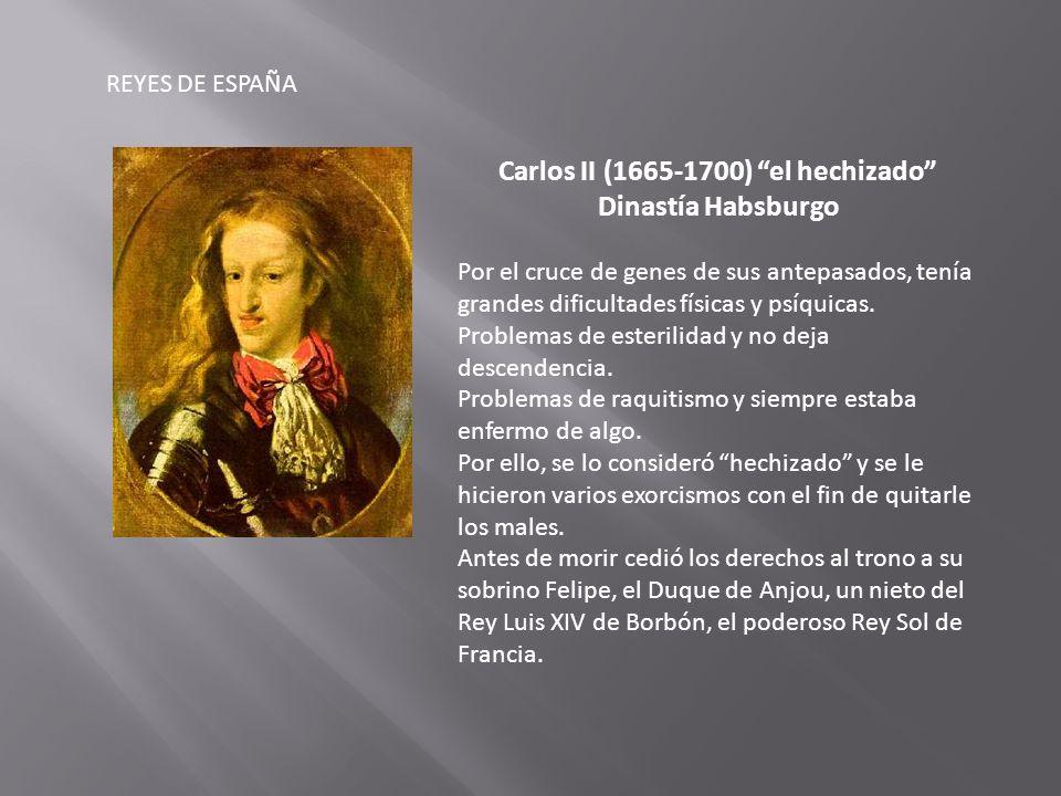 REYES DE ESPAÑA Carlos II (1665-1700) el hechizado Dinastía Habsburgo Por el cruce de genes de sus antepasados, tenía grandes dificultades físicas y psíquicas.